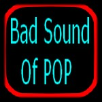 BAD SOUND OF POP